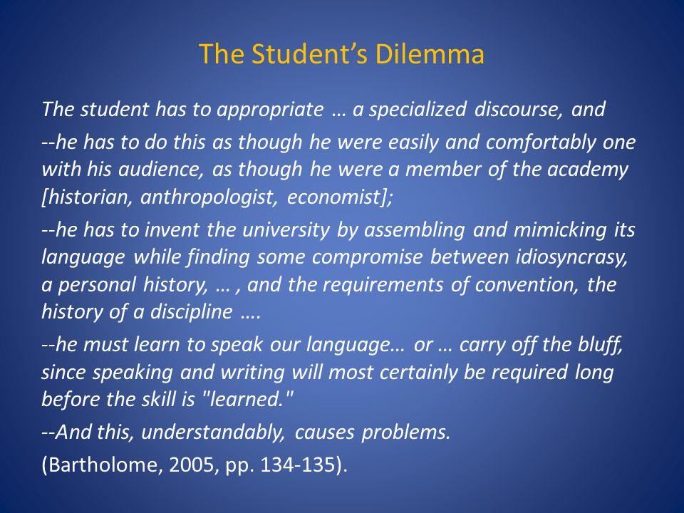 The Student's Dilemma The student has to appropriate … a specialized discourse, and --he has to do this as though he were easily and comfortably one with his audience, as though he were a member of the academy [historian, anthropologist, economist]; --he has to invent the university by assembling and mimicking its language while finding some compromise between idiosyncrasy, a personal history, …, and the requirements of convention, the history of a discipline ….