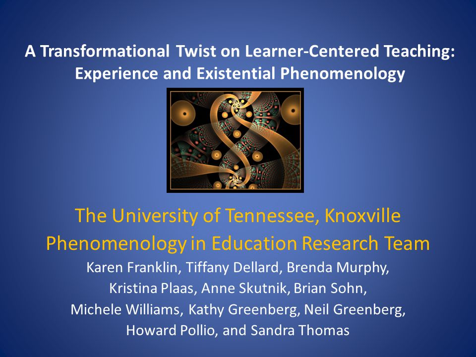 A Transformational Twist on Learner-Centered Teaching: Experience and Existential Phenomenology The University of Tennessee, Knoxville Phenomenology in Education Research Team Karen Franklin, Tiffany Dellard, Brenda Murphy, Kristina Plaas, Anne Skutnik, Brian Sohn, Michele Williams, Kathy Greenberg, Neil Greenberg, Howard Pollio, and Sandra Thomas