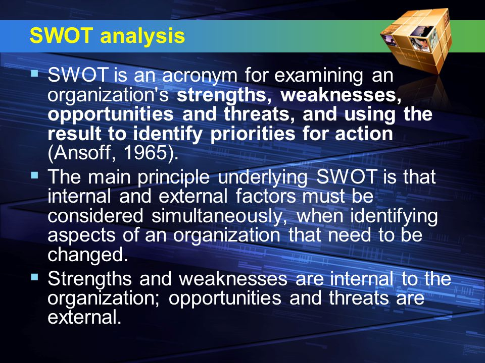 SWOT analysis  SWOT is an acronym for examining an organization s strengths, weaknesses, opportunities and threats, and using the result to identify priorities for action (Ansoff, 1965).