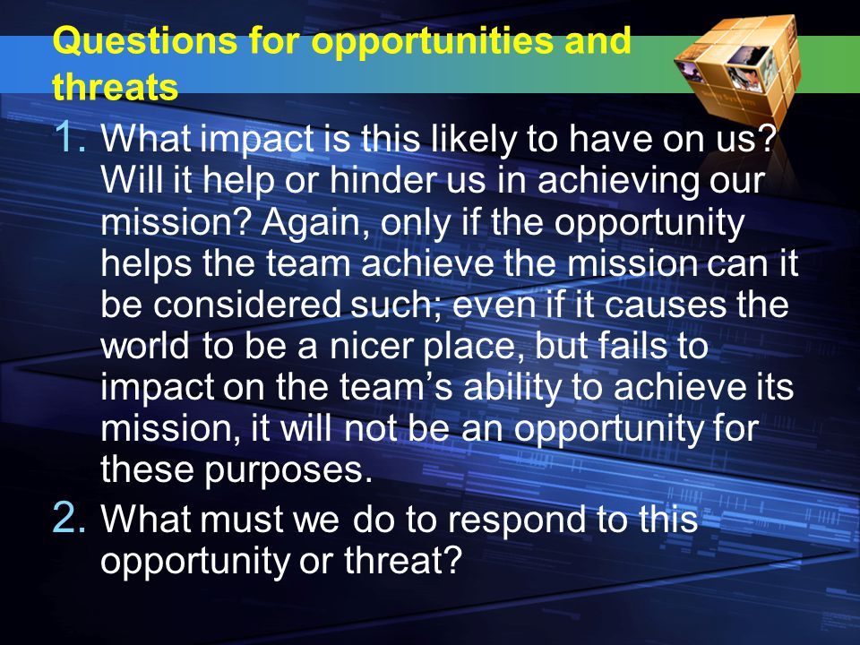 Questions for opportunities and threats 1. What impact is this likely to have on us.