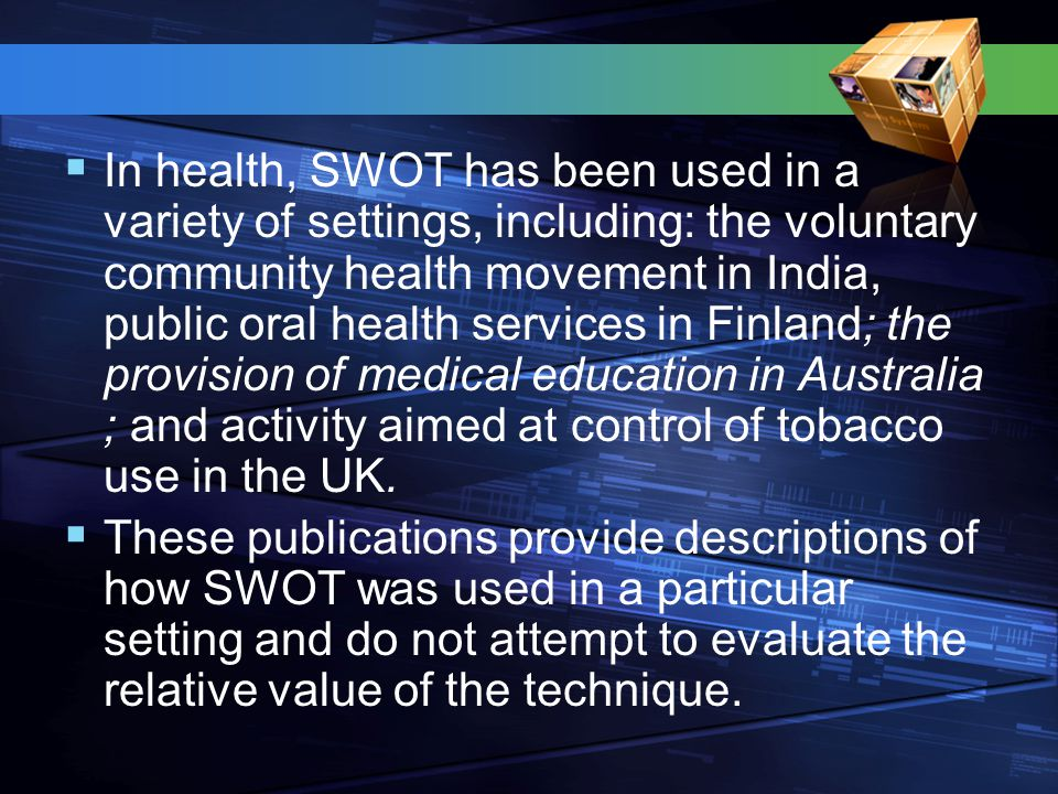  In health, SWOT has been used in a variety of settings, including: the voluntary community health movement in India, public oral health services in Finland; the provision of medical education in Australia ; and activity aimed at control of tobacco use in the UK.