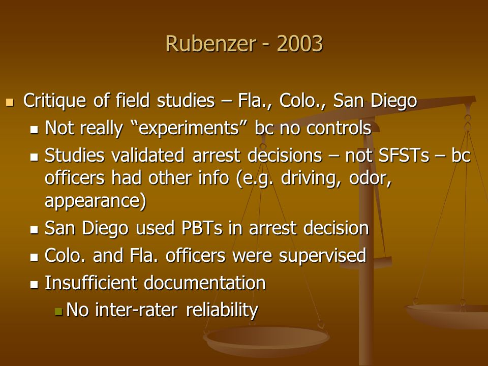Rubenzer - 2003 Critique of field studies – Fla., Colo., San Diego Critique of field studies – Fla., Colo., San Diego Not really experiments bc no controls Not really experiments bc no controls Studies validated arrest decisions – not SFSTs – bc officers had other info (e.g.