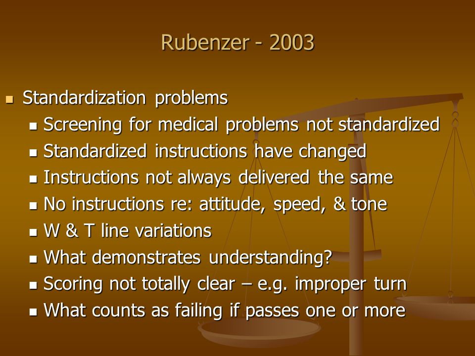Rubenzer - 2003 Standardization problems Standardization problems Screening for medical problems not standardized Screening for medical problems not standardized Standardized instructions have changed Standardized instructions have changed Instructions not always delivered the same Instructions not always delivered the same No instructions re: attitude, speed, & tone No instructions re: attitude, speed, & tone W & T line variations W & T line variations What demonstrates understanding.