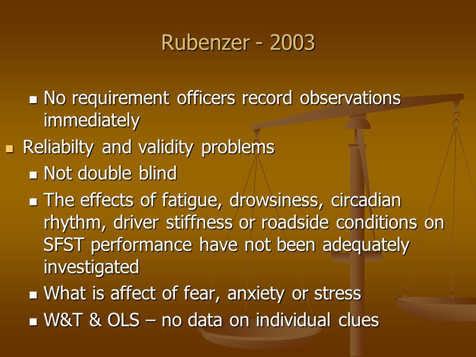 Rubenzer - 2003 No requirement officers record observations immediately No requirement officers record observations immediately Reliabilty and validity problems Reliabilty and validity problems Not double blind Not double blind The effects of fatigue, drowsiness, circadian rhythm, driver stiffness or roadside conditions on SFST performance have not been adequately investigated The effects of fatigue, drowsiness, circadian rhythm, driver stiffness or roadside conditions on SFST performance have not been adequately investigated What is affect of fear, anxiety or stress What is affect of fear, anxiety or stress W&T & OLS – no data on individual clues W&T & OLS – no data on individual clues
