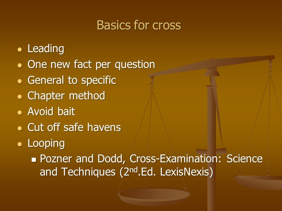 Basics for cross Leading Leading One new fact per question One new fact per question General to specific General to specific Chapter method Chapter method Avoid bait Avoid bait Cut off safe havens Cut off safe havens Looping Looping Pozner and Dodd, Cross-Examination: Science and Techniques (2 nd.Ed.