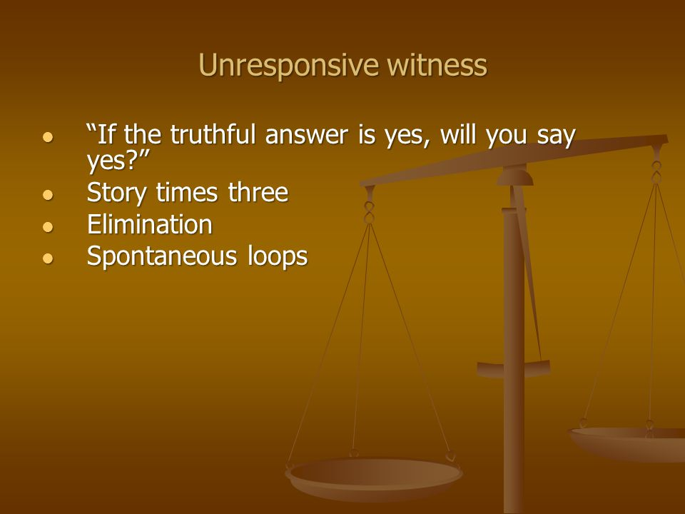 Unresponsive witness If the truthful answer is yes, will you say yes If the truthful answer is yes, will you say yes Story times three Story times three Elimination Elimination Spontaneous loops Spontaneous loops