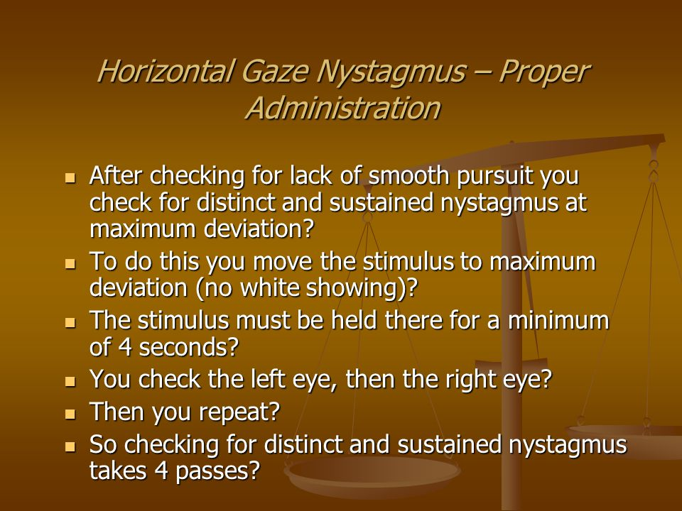 Horizontal Gaze Nystagmus – Proper Administration After checking for lack of smooth pursuit you check for distinct and sustained nystagmus at maximum deviation.