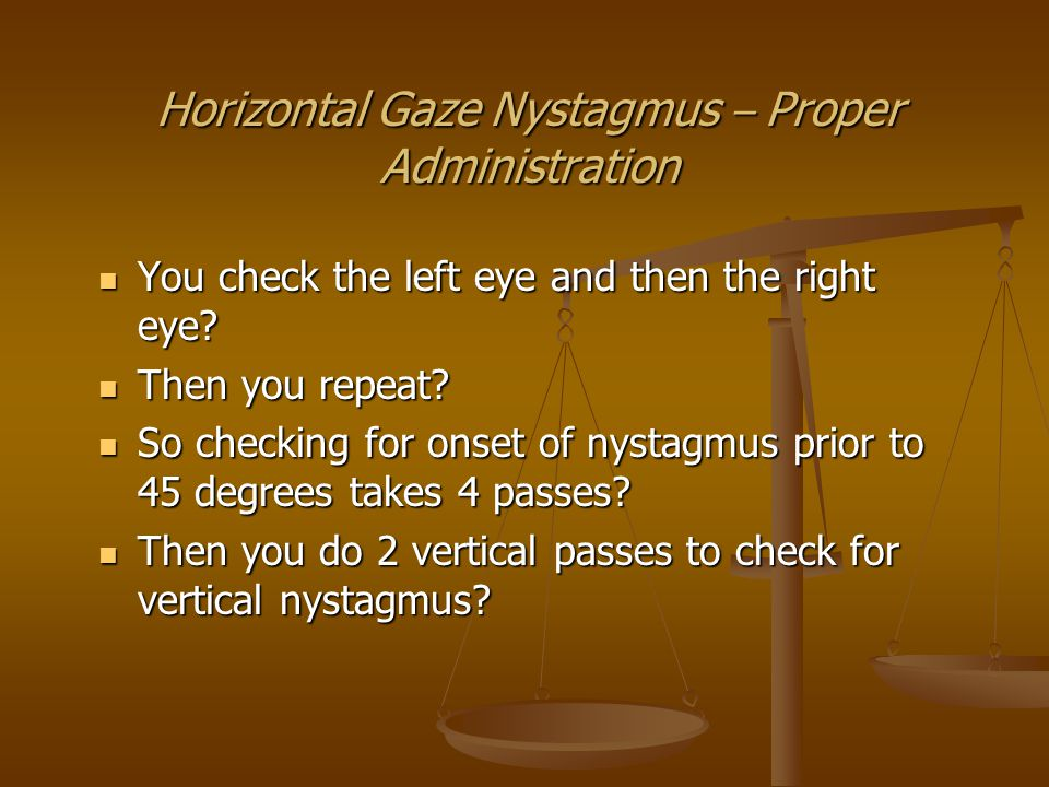 Horizontal Gaze Nystagmus – Proper Administration You check the left eye and then the right eye.