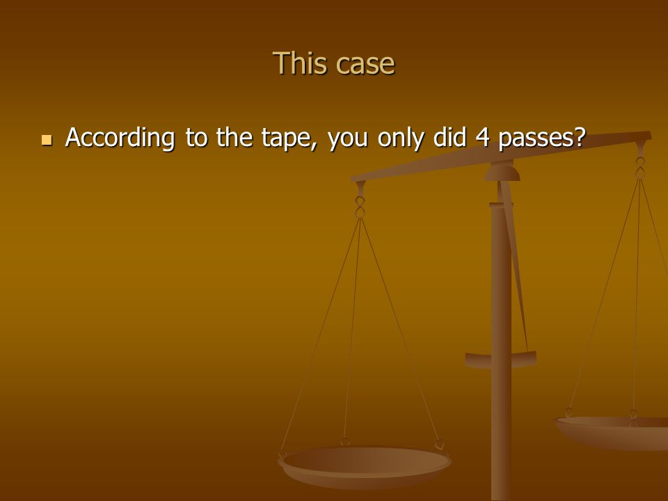 This case According to the tape, you only did 4 passes.