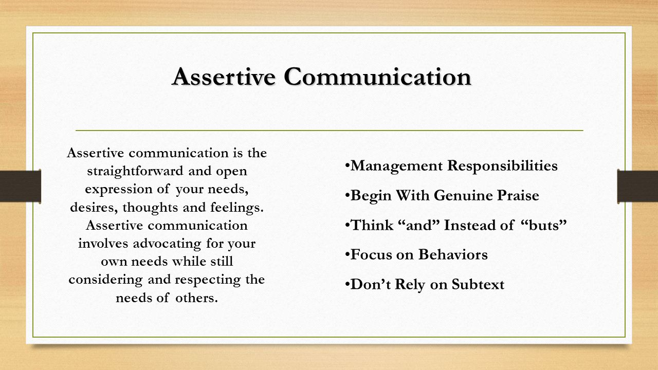 Assertive Communication Assertive communication is the straightforward and open expression of your needs, desires, thoughts and feelings.