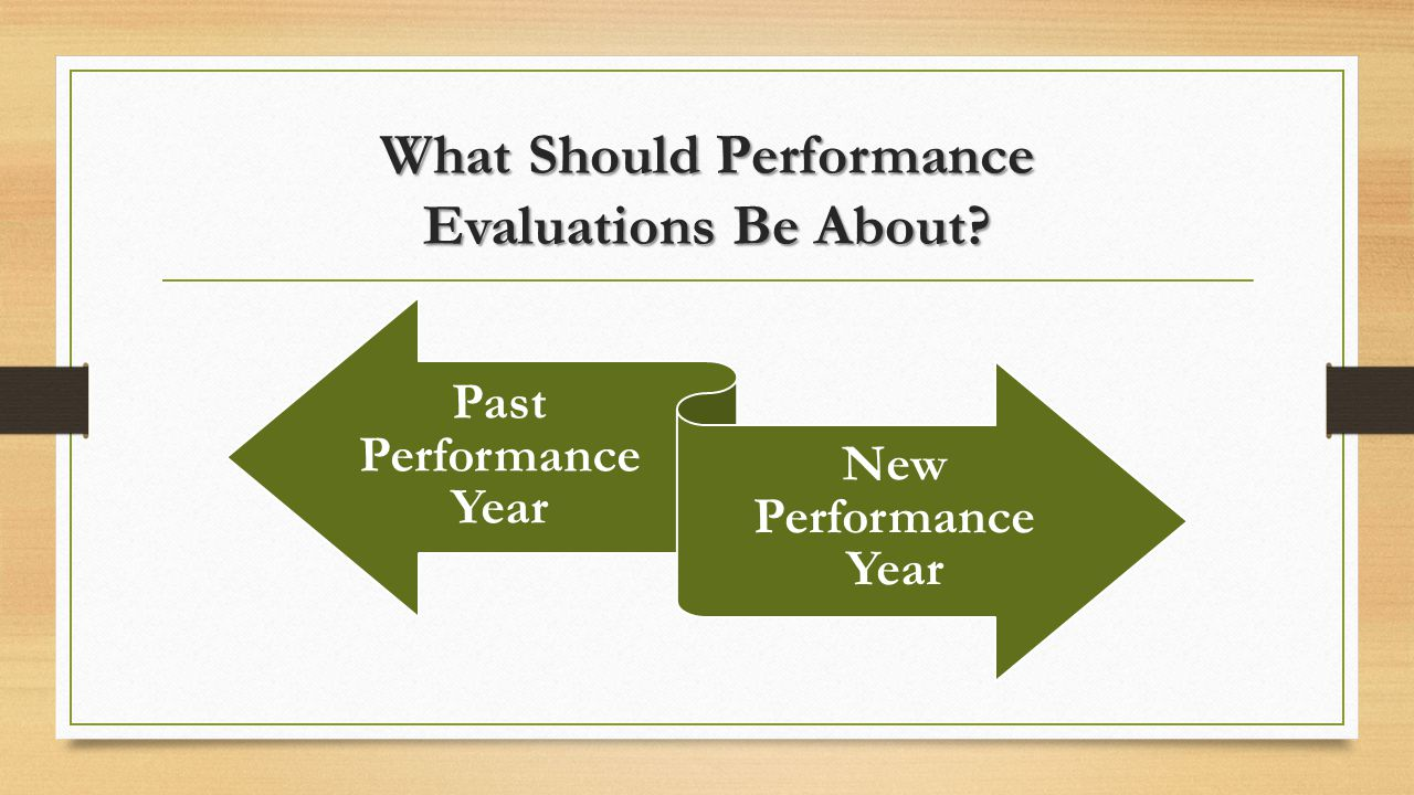 What Should Performance Evaluations Be About Past Performance Year New Performance Year