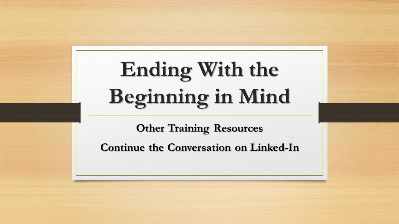 Ending With the Beginning in Mind Other Training Resources Continue the Conversation on Linked-In