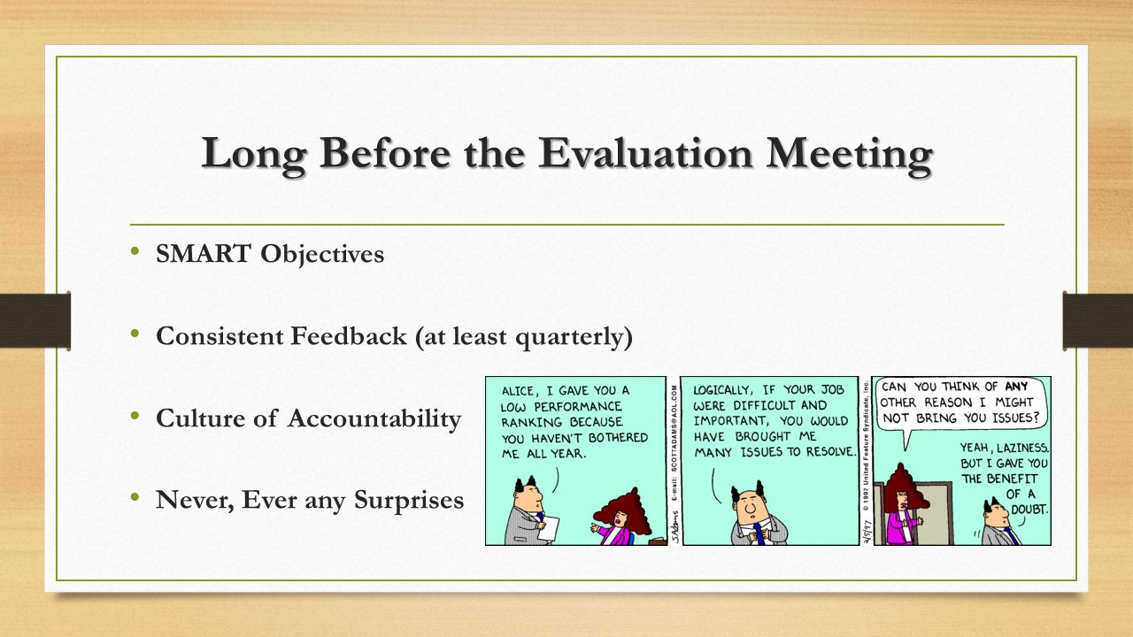 Long Before the Evaluation Meeting SMART Objectives Consistent Feedback (at least quarterly) Culture of Accountability Never, Ever any Surprises