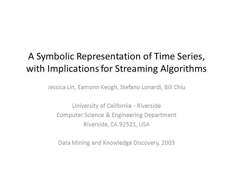 A Symbolic Representation of Time Series, with Implications for Streaming Algorithms Jessica Lin, Eamonn Keogh, Stefano Lonardi, Bill Chiu University