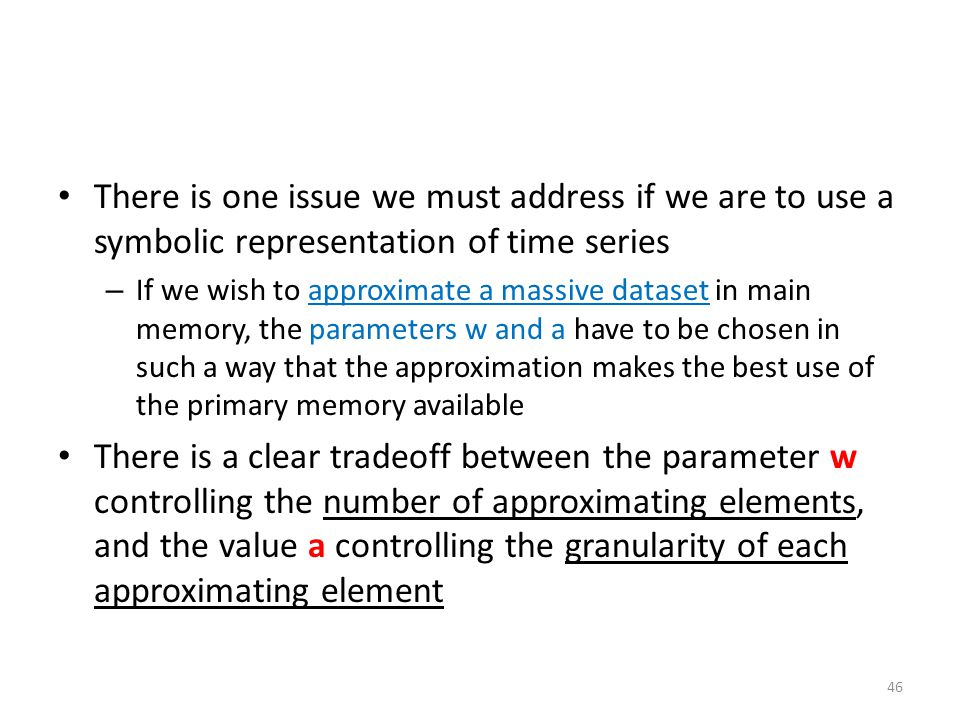 There is one issue we must address if we are to use a symbolic representation of time series – If we wish to approximate a massive dataset in main mem