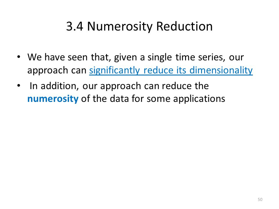 3.4 Numerosity Reduction We have seen that, given a single time series, our approach can significantly reduce its dimensionality In addition, our appr