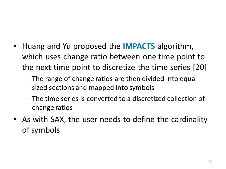 Huang and Yu proposed the IMPACTS algorithm, which uses change ratio between one time point to the next time point to discretize the time series [20]