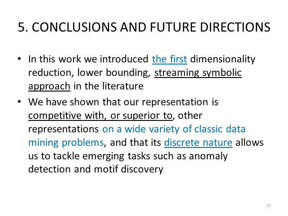 5. CONCLUSIONS AND FUTURE DIRECTIONS In this work we introduced the first dimensionality reduction, lower bounding, streaming symbolic approach in the