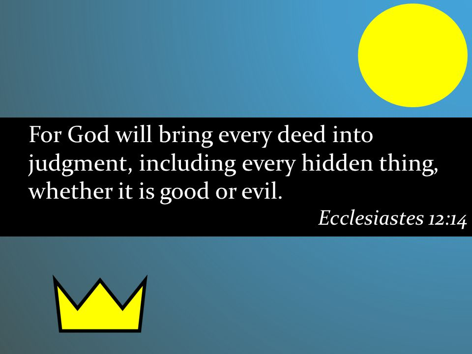 For God will bring every deed into judgment, including every hidden thing, whether it is good or evil. Ecclesiastes 12:14