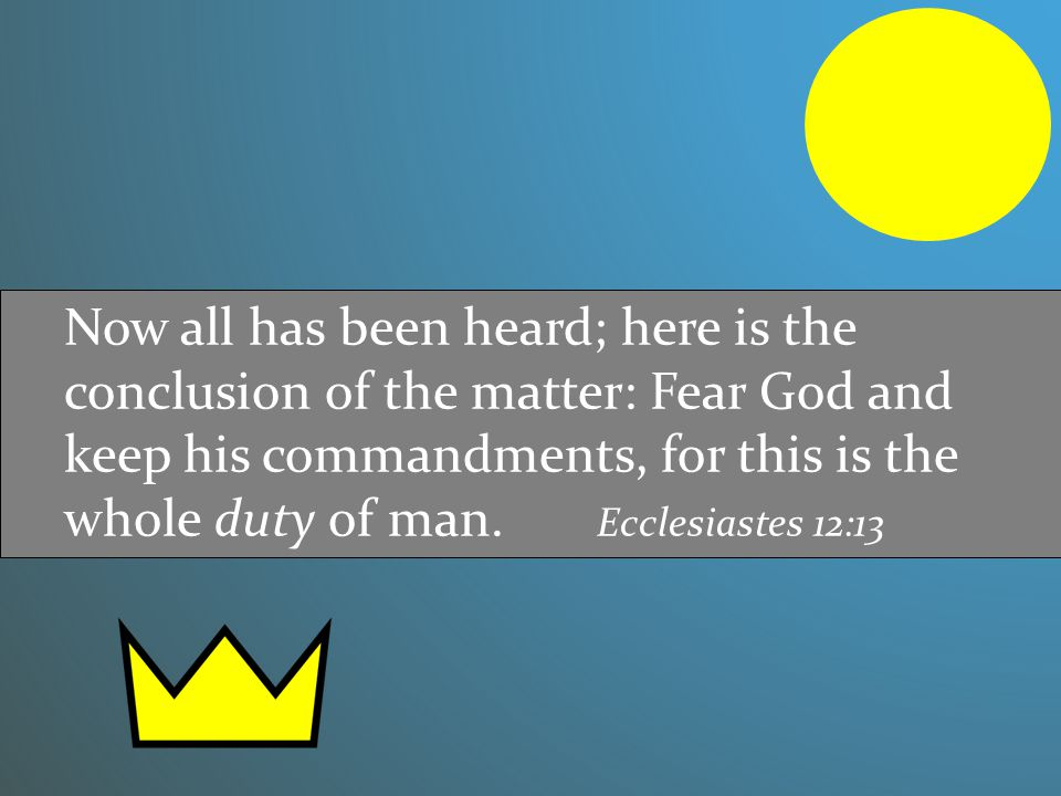 Now all has been heard; here is the conclusion of the matter: Fear God and keep his commandments, for this is the whole duty of man. Ecclesiastes 12:1