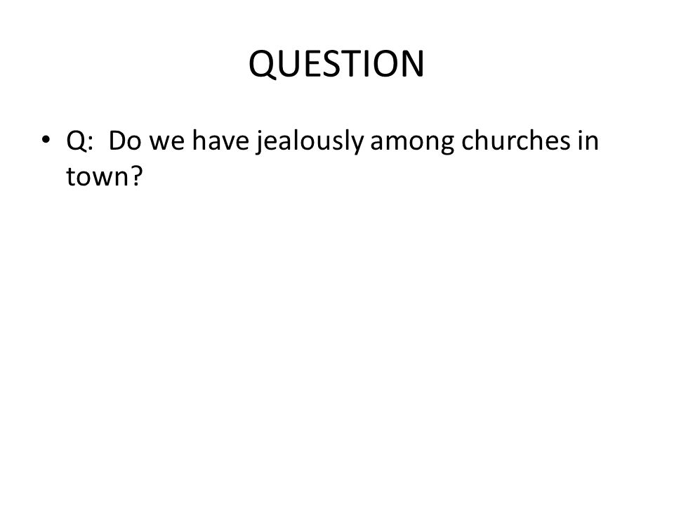 QUESTION Q: Do we have jealously among churches in town