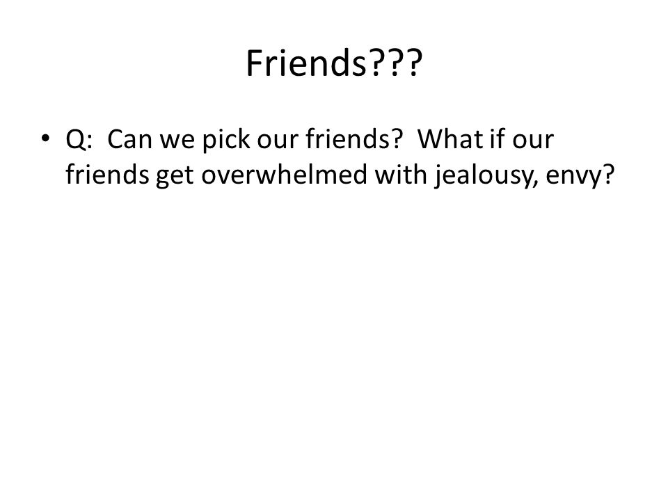Friends Q: Can we pick our friends What if our friends get overwhelmed with jealousy, envy