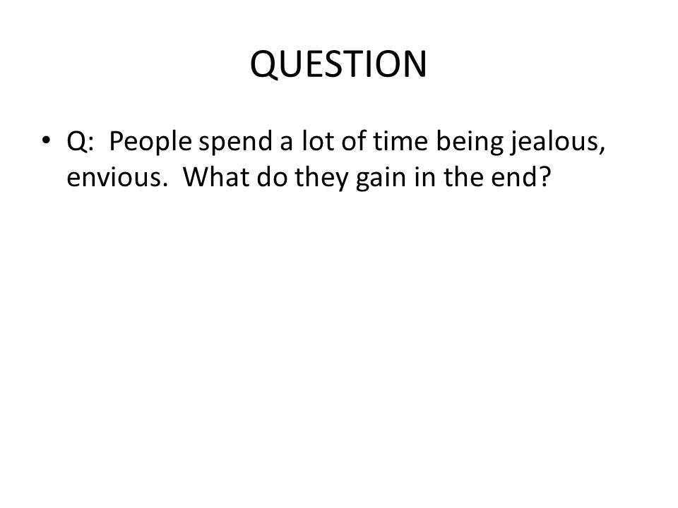 QUESTION Q: People spend a lot of time being jealous, envious. What do they gain in the end