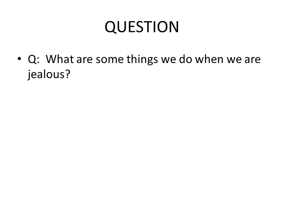 QUESTION Q: What are some things we do when we are jealous