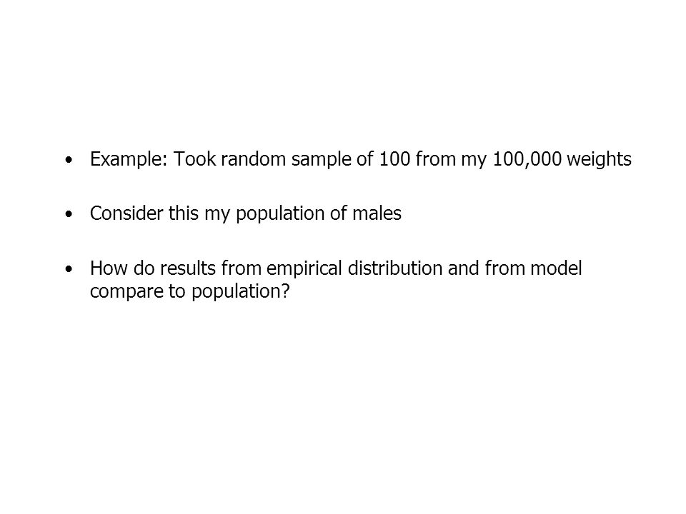 Example: Took random sample of 100 from my 100,000 weights Consider this my population of males How do results from empirical distribution and from model compare to population?