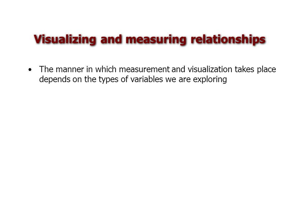 The manner in which measurement and visualization takes place depends on the types of variables we are exploring Visualizing and measuring relationships