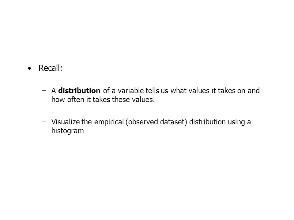 Recall: –A distribution of a variable tells us what values it takes on and how often it takes these values.