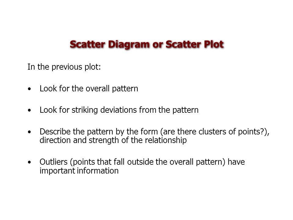 Scatter Diagram or Scatter Plot In the previous plot: Look for the overall pattern Look for striking deviations from the pattern Describe the pattern by the form (are there clusters of points?), direction and strength of the relationship Outliers (points that fall outside the overall pattern) have important information