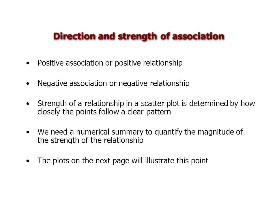 Direction and strength of association Positive association or positive relationship Negative association or negative relationship Strength of a relationship in a scatter plot is determined by how closely the points follow a clear pattern We need a numerical summary to quantify the magnitude of the strength of the relationship The plots on the next page will illustrate this point