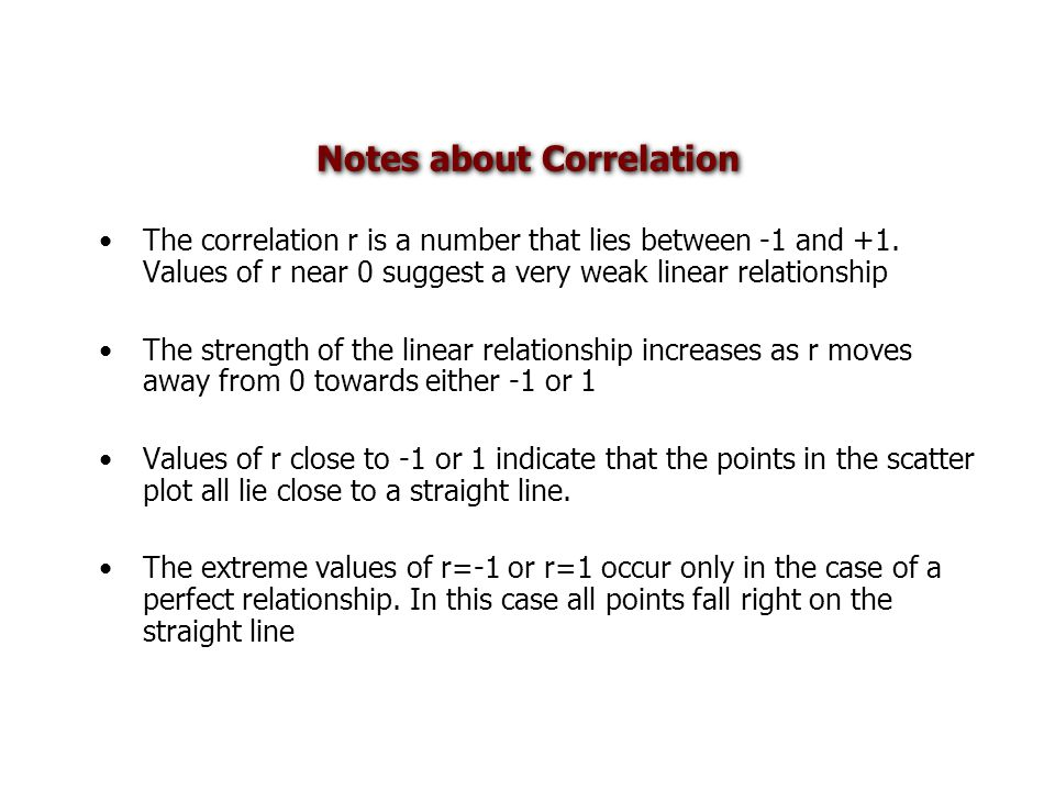 Notes about Correlation The correlation r is a number that lies between -1 and +1.