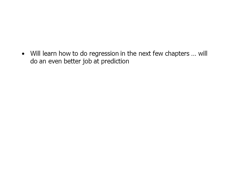 Will learn how to do regression in the next few chapters … will do an even better job at prediction
