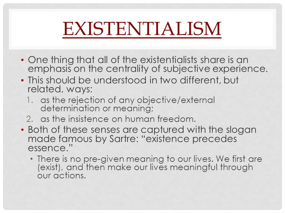 EXISTENTIALISM One thing that all of the existentialists share is an emphasis on the centrality of subjective experience.