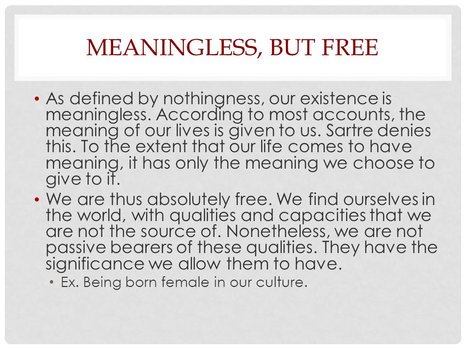 MEANINGLESS, BUT FREE As defined by nothingness, our existence is meaningless. According to most accounts, the meaning of our lives is given to us. Sa