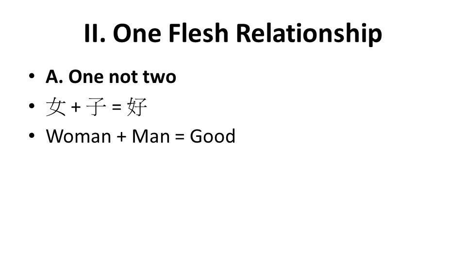 II. One Flesh Relationship A. One not two 女 + 子 = 好 Woman + Man = Good
