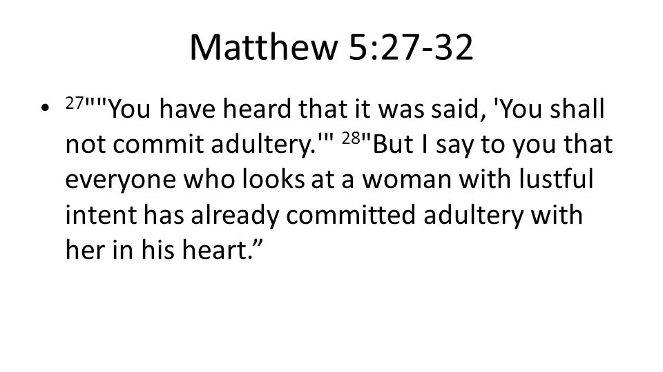Matthew 5:27-32 27 You have heard that it was said, You shall not commit adultery. 28 But I say to you that everyone who looks at a woman with lustful intent has already committed adultery with her in his heart.