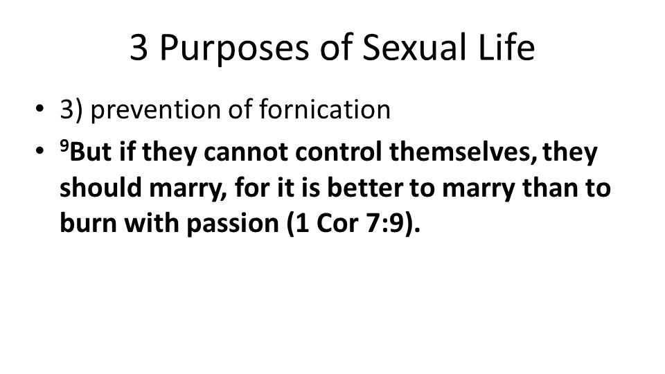 3 Purposes of Sexual Life 3) prevention of fornication 9 But if they cannot control themselves, they should marry, for it is better to marry than to burn with passion (1 Cor 7:9).