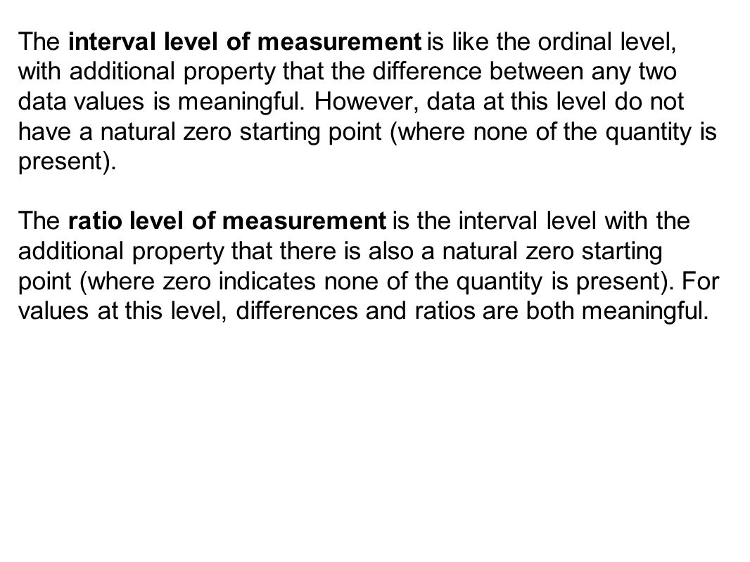 The interval level of measurement is like the ordinal level, with additional property that the difference between any two data values is meaningful.
