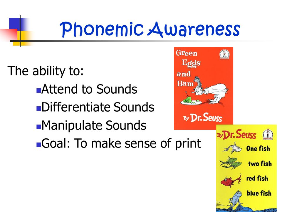 Phonemic Awareness The ability to: Attend to Sounds Differentiate Sounds Manipulate Sounds Goal: To make sense of print
