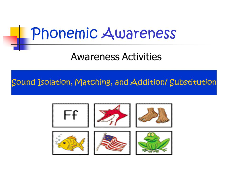 Phonemic Awareness Awareness Activities Sound Isolation, Matching, and Addition/ Substitution