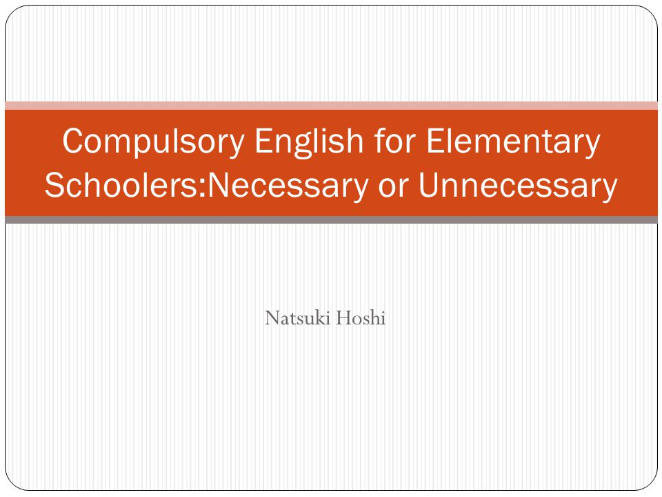 Natsuki Hoshi Compulsory English for Elementary Schoolers:Necessary or Unnecessary