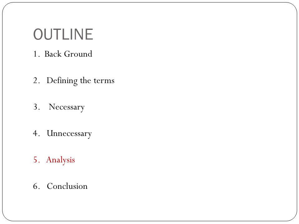 OUTLINE 1. Back Ground 2. Defining the terms 3. Necessary 4. Unnecessary 5. Analysis 6. Conclusion