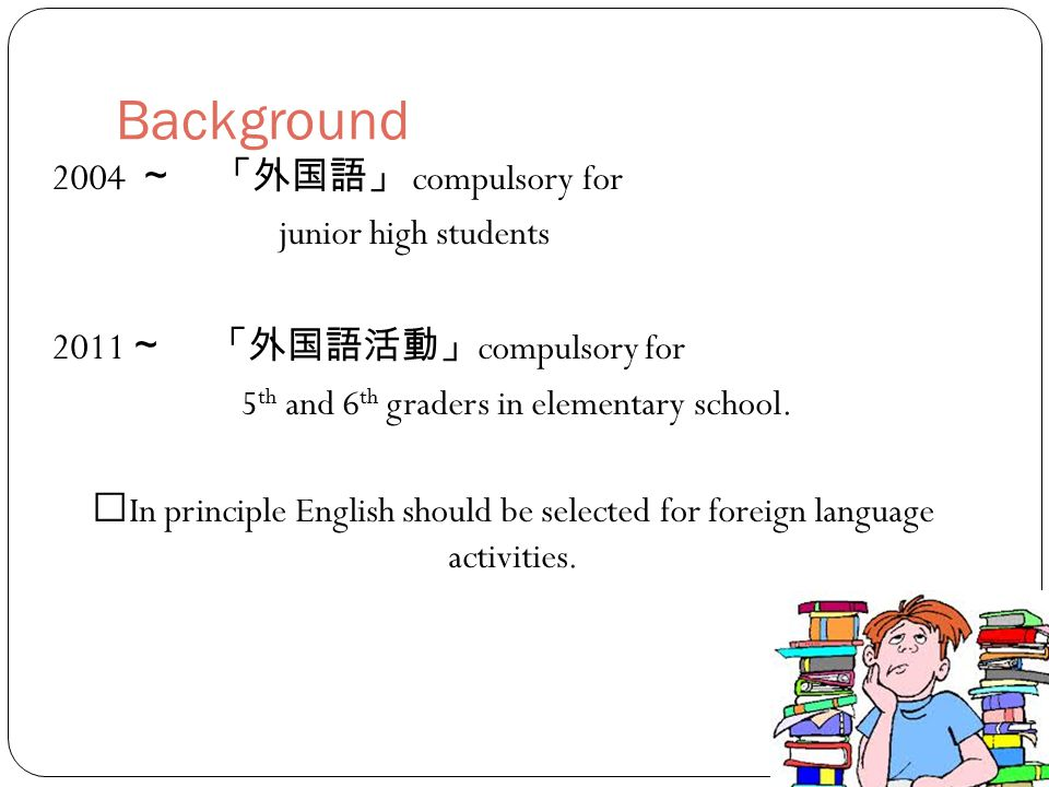 Background 2004 ~ 「外国語」 compulsory for junior high students 2011 ~ 「外国語活動」 compulsory for 5 th and 6 th graders in elementary school.