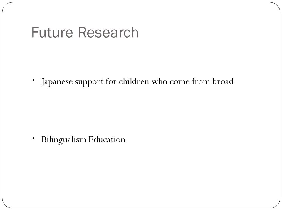 Future Research ・ Japanese support for children who come from broad ・ Bilingualism Education