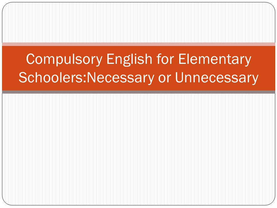 Compulsory English for Elementary Schoolers:Necessary or Unnecessary