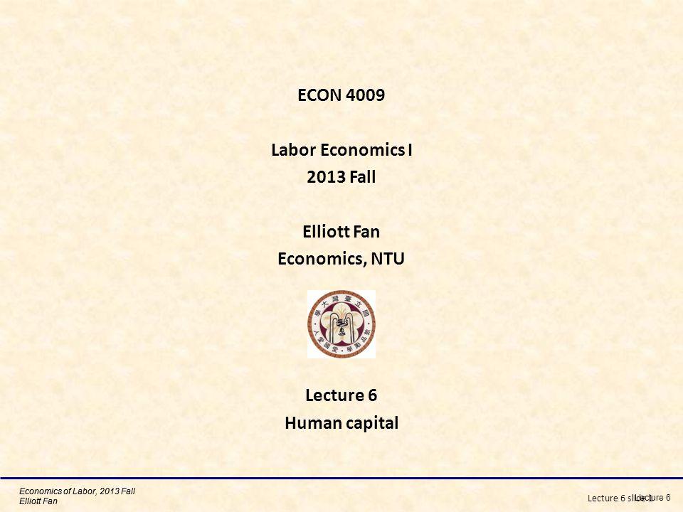 Economics of Labor, 2013 Fall Elliott Fan Lecture 6 slide 1 ECON 4009 Labor Economics I 2013 Fall Elliott Fan Economics, NTU Lecture 6 Human capital Lecture 6 Economics of Labor, 2013 Fall Elliott Fan