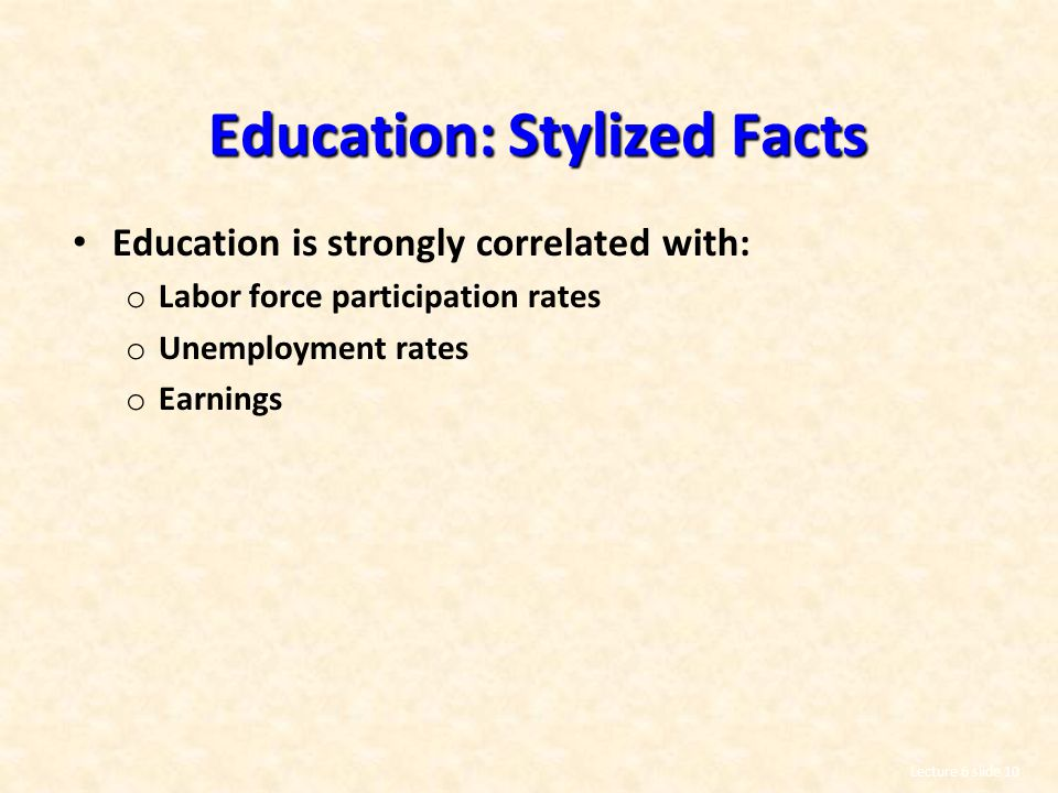 Lecture 6 slide 10 Education: Stylized Facts Education is strongly correlated with: o Labor force participation rates o Unemployment rates o Earnings